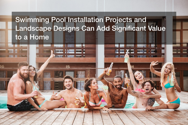 Swimming Pool Installation Projects and Landscape Designs Can Add Significant Value to a Home