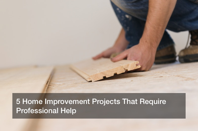 5 Home Improvement Projects That Require Professional Help