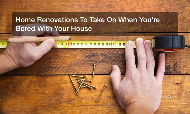 Home Renovations To Take On When You're Bored With Your House