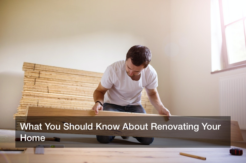 What You Should Know About Renovating Your Home