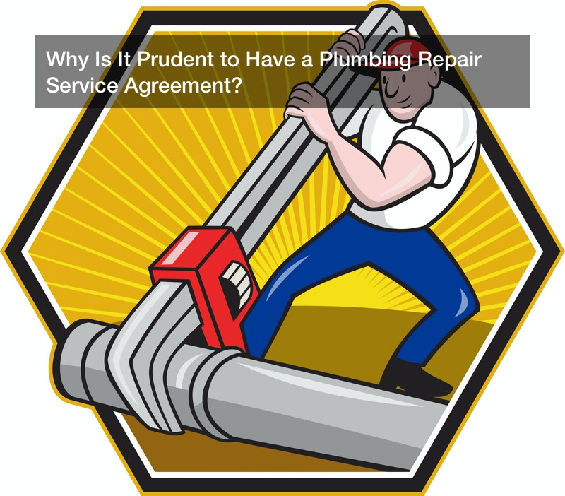 Why Is It Prudent to Have a Plumbing Repair Service Agreement?