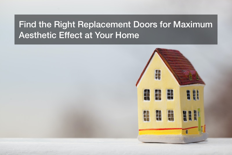 Find the Right Replacement Doors for Maximum Aesthetic Effect at Your Home