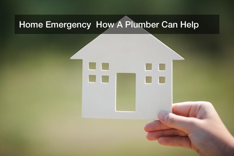 Home Emergency  How A Plumber Can Help