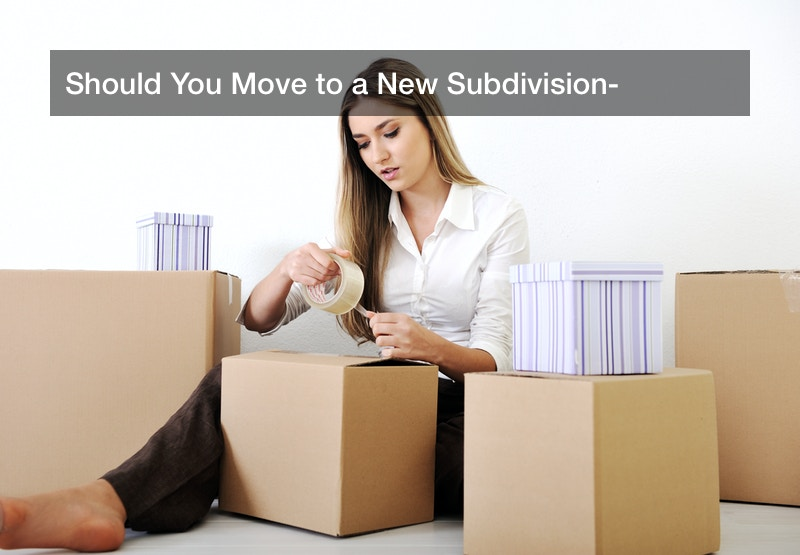 Should You Move to a New Subdivision?