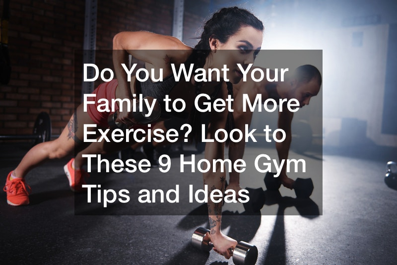 Do You Want Your Family to Get More Exercise? Look to These 9 Home Gym Tips and Ideas